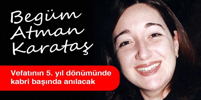 Begüm Atman Karataş 28 Mart Perşembe günü vefatının 5. yıl dönümünde sevenleri tarafından kabri başında 12.00 de anılacak