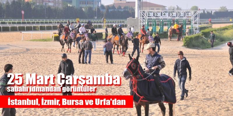 25 Mart Çarşamba sabahı İstanbul, İzmir ,Şanlıurfa ve Bursa Hipodromlarından idman görüntüleri