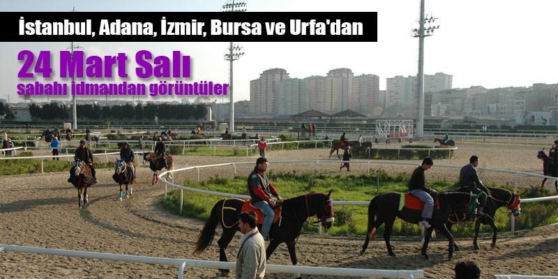 24 Mart Salı sabahı İstanbul, İzmir, Adana ,Şanlıurfa, ve Bursa Hipodromlarından idman görüntüleri